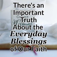 There's an Important Truth About the Everyday Blessings of Our Faith