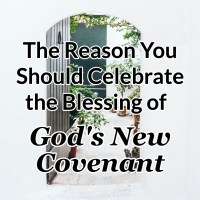 The Reason You Should Celebrate the Blessing of God's New Covenant