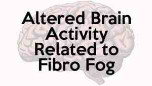 altered brain activity related to Fibro Fog