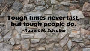 Tough times never last but tough people do.