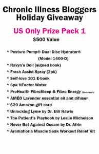 Chronic Illness Bloggers Holiday Giveaway Prize Pack 10 (US Winners Only) includes: • Posture Pump® Dual Disc Hydrator® Model 1400-D donated by PosturePump.com • 2pk Fresh Assist Spray (1 Lavender, 1 Chamomile) donated by FreshAssistSpray.com • 6 Pack of H-Factor Water donated by H-Factor Water • 1 month supply FibroSleep & FibroEnergy from ProHealth.com • Self-Love 101 e-book (digital) donated by notstandingstillsdisease.com • AMÉO Essential Oil Difuser and Lavender essential oil donated by ThePainFreeLife.com • $20 Amazon gift card from ChronicMomLife.com • Ravyn's Doll book signed donated by Melissa Swanson • Unlocking Lyme by Dr. Bill Rawls donated by VitalPlan.com • The Patients Playbook by Leslie Michelson donated by Penguin • Never Bet Against Occum by Dr. Afrin donated by strengthflexibilityhealtheds.com • Aromafloria Muscle Soak Workout Relief Kit