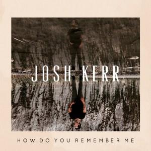 Josh Kerr How Do You Remember Me