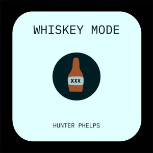 """Hunter Phelp's """"Whiskey Mode"""" is available now, April 30th"""