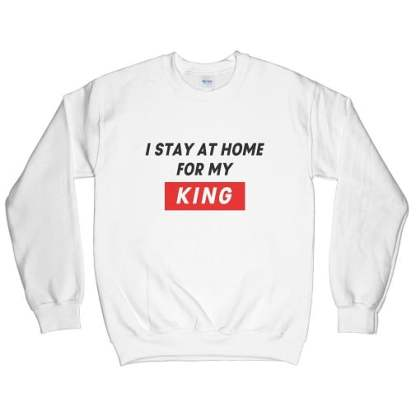 I Stay At Home For My King Sweatshirt