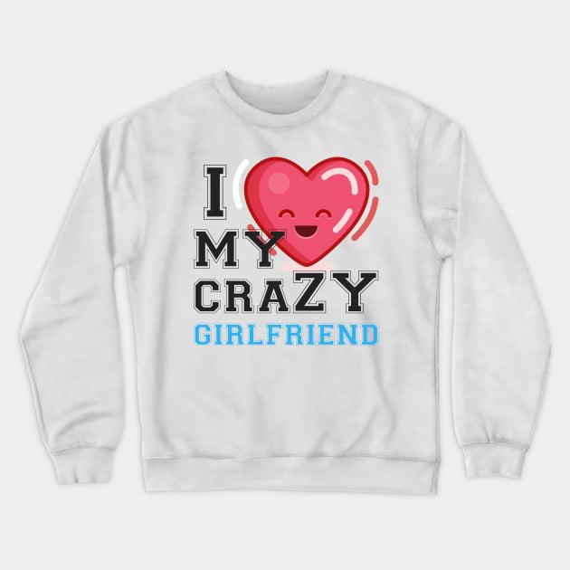 I Love My Crazy GirlFriend Sweatshirt