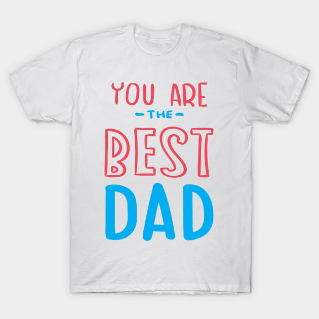 You Are The Best Dad T-Shirt