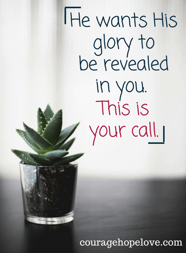 He wants His glory to be revealed in you. This is your call.