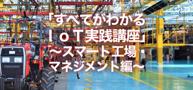 すべてがわかるIoT実践講座 ~スマート工場マネジメント編~:2020年2月18日開催