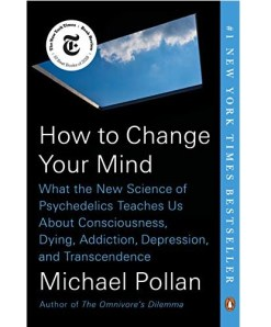 How to Change Your Mind: What the New Science of Psychedelics Teaches Us About Consciousness, Dying, Addiction, Depression and Transcendence