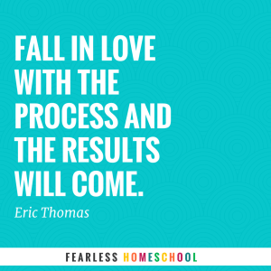 Fall in love with the process and the results will come. Eric Thomas quote. Zero to Homeschool.
