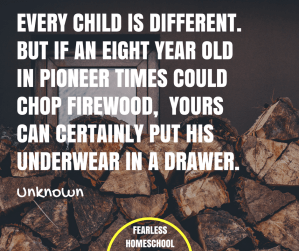 If an eight year old in pioneer times could chop firewood, yours can certainly put his underwear in a drawer - quote featured on Fearless Homeschool