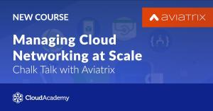 [CloudAcadmy] Managing Cloud Networking at Scale - Chalk Talk with Aviatrix