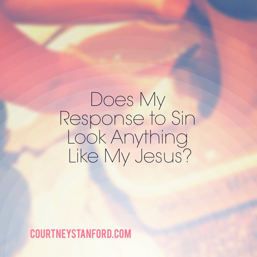 Does My Response to Sin Look Anything Like My Jesus?