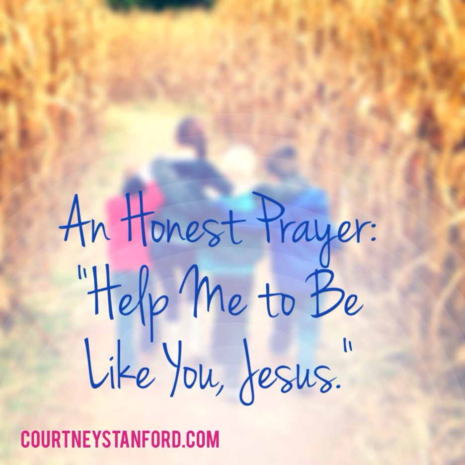 "An Honest Prayer: ""Help Me to Be Like You, Jesus."""
