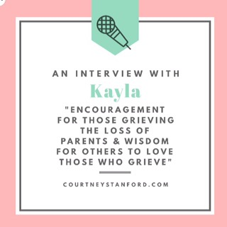 An Interview with Kayla: Encouragement for Those Grieving the Loss of Parents & Wisdom for Others to Love Those Who Grieve