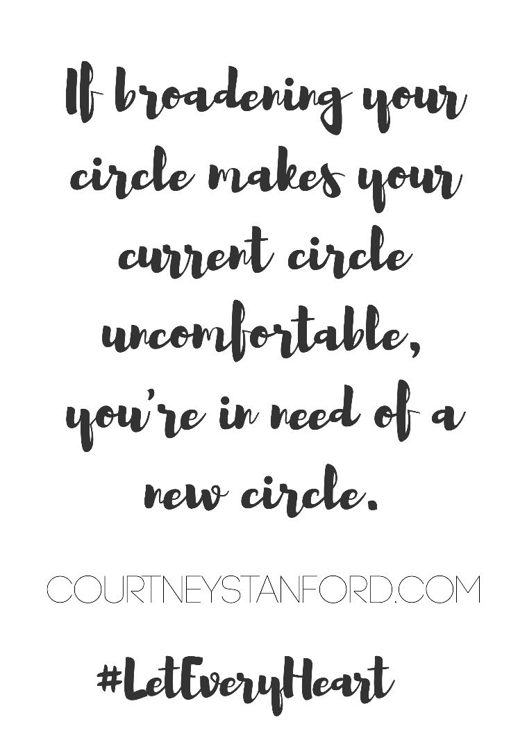 If broadening your circle makes your current circle uncomfortable, you're in need of a new circle.