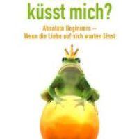 Und wer küsst mich? : Absolute Beginners - Wenn die Liebe auf sich warten lässt / Maja Roedenbeck