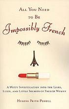 All you need to be impossibly French : a witty investigation into the lives, lusts, and little secrets of French women