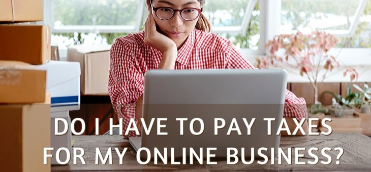 Do I Have to Pay Taxes for My Online Business?