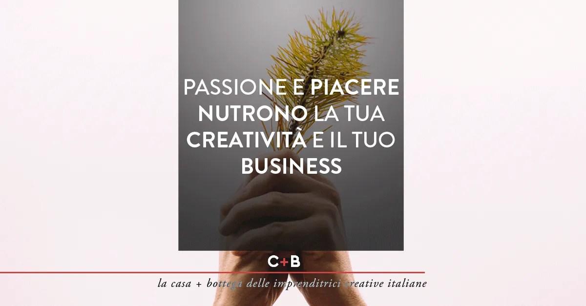 Passione e piacere nutrono la tua creatività e il tuo business.
