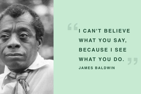 "James Baldwin - ""I can't believe what you say, because I see what you do."""
