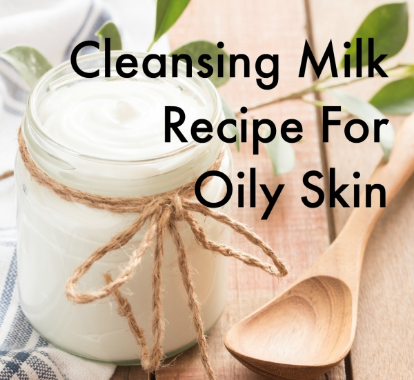 Cleansing Milk Recipe For Oily Skin