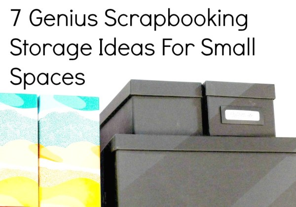 7 Genius Scrapbooking Storage Ideas For Small Spaces