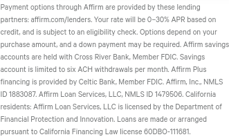Affirm's EULA: 'Your rate will be 0–30% APR based on credit, and is subject to an eligibility check. Options depend on your purchase amount, and a down payment may be required. Affirm savings accounts are held with Cross River Bank, Member FDIC. Savings account is limited to six ACH withdrawals per month. Affirm Plus financing is provided by Celtic Bank, Member FDIC. Affirm, Inc., NMLS ID 1883087. Affirm Loan Services, LLC, NMLS ID 1479506. California residents: Affirm Loan Services, LLC is licensed by the Department of Financial Protection and Innovation. Loans are made or arranged pursuant to California Financing Law license 60DBO-111681'