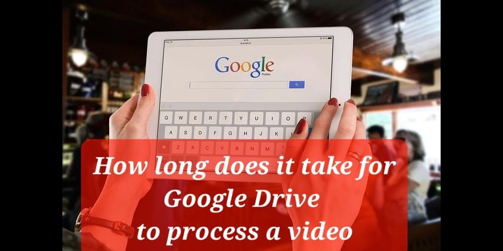 How Long Does It Take For Google Drive To Process A Video