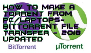 How to Make a Torrent from PC/Laptops- BitTorrent File Transfer – 2018 Updated