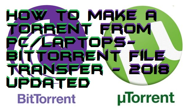 How to Make a Torrent from PC-Laptops- BitTorrent File Transfer - 2018 Updated