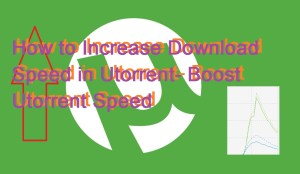 How to Increase Download Speed in Utorrent- Boost Utorrent Speed