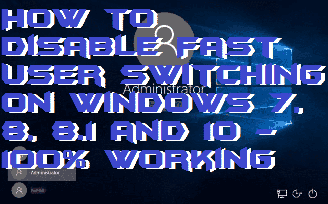 How to Disable Fast User Switching On Windows 7, 8, 8.1 and 10 - 100% Working