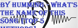 How to Find a Song by Humming - What's the Name of this Song [Top 5 Methods]