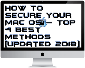 How to Secure Your Mac OS – Top 4 Best Methods [Updated 2018]
