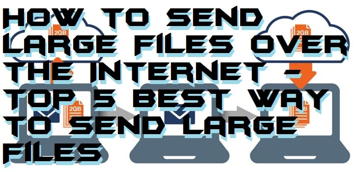How to Send Large Files over the Internet - Top 5 Best Way to Send Large Files
