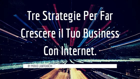 Tre Strategie Per Far Crescere Il Tuo Business Con Internet
