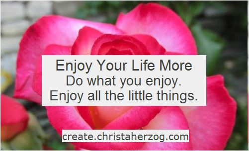 Enjoy your life more and do what you enjoy