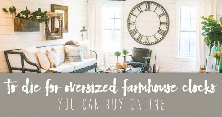 To Die For Oversized Farmhouse Clocks You Can Buy Online