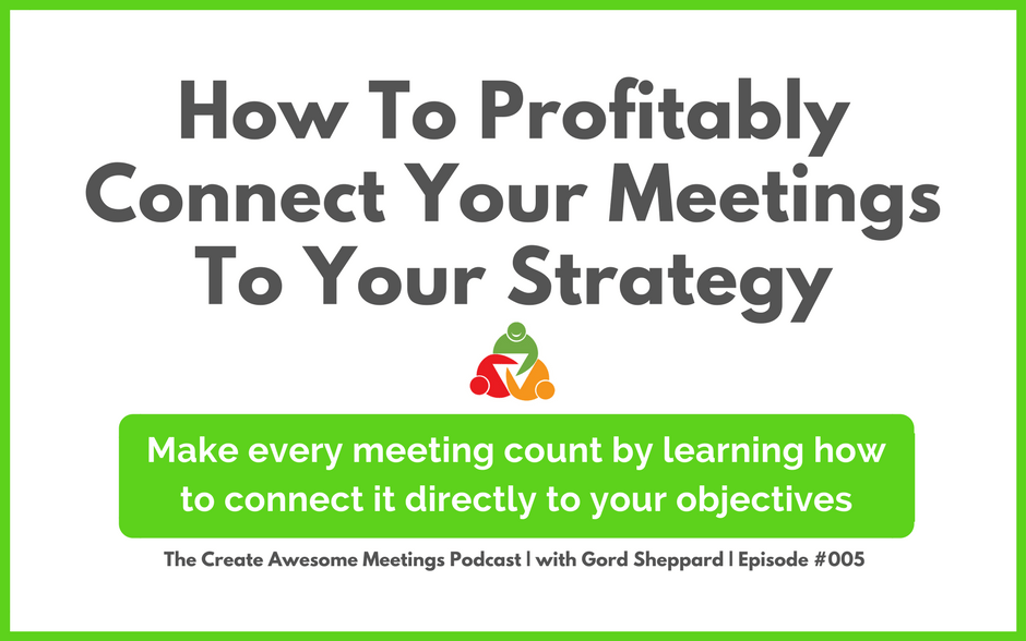CAM 005 – How To Profitably Connect Your Meetings To Your Strategy
