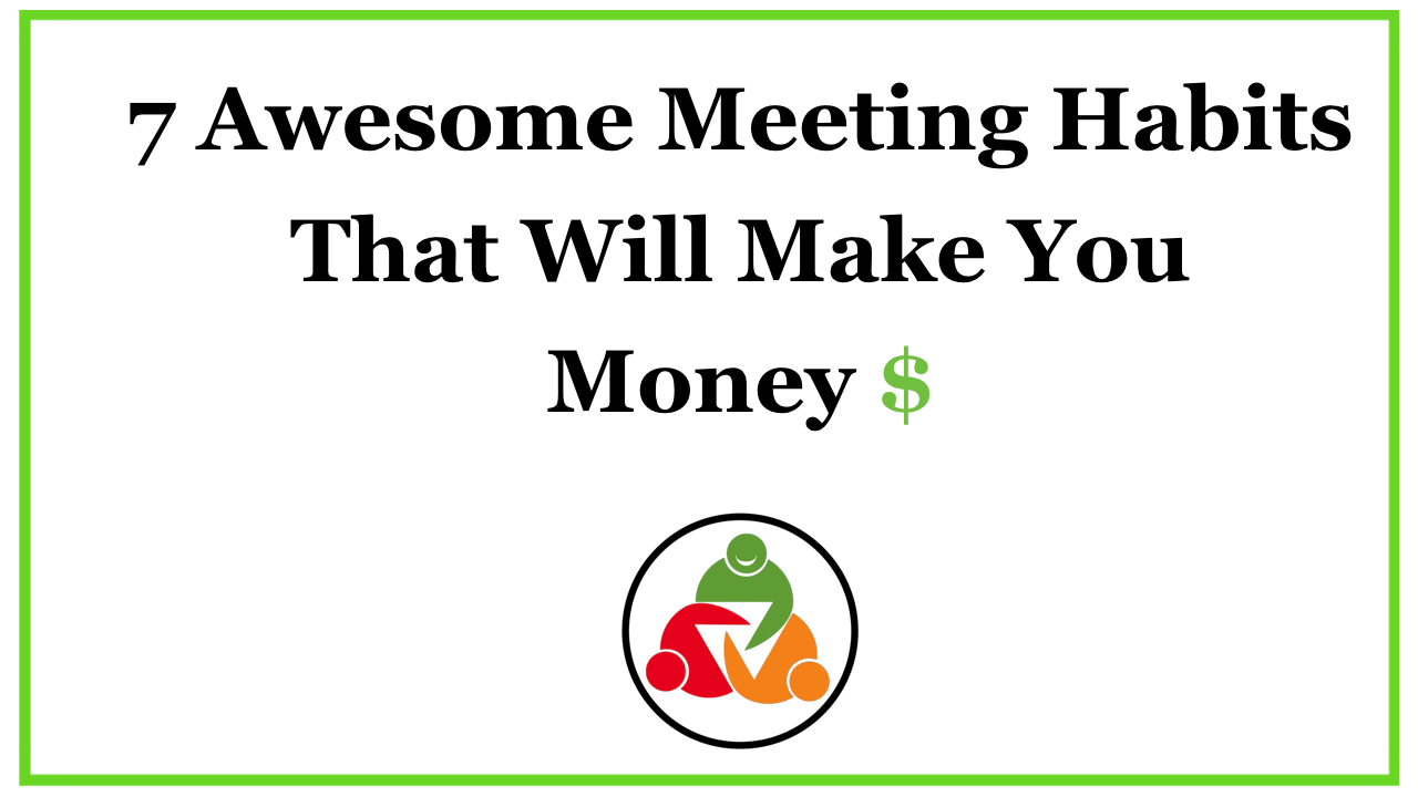 7 Awesome Meeting Habits That Will Make You Money $