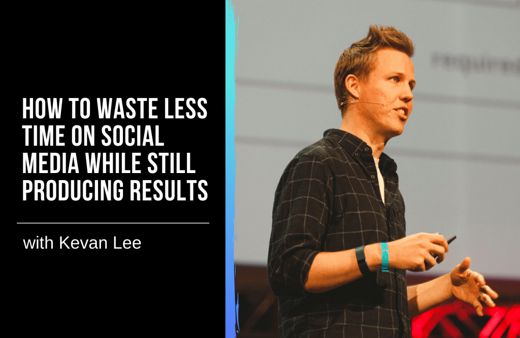 How to Waste Less Time on Social Media While Still Producing Results with Kevan Lee