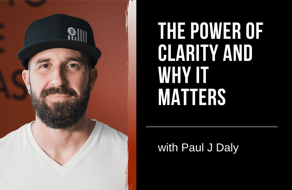 The Power Of Clarity And Why It Matters with Paul J. Daly