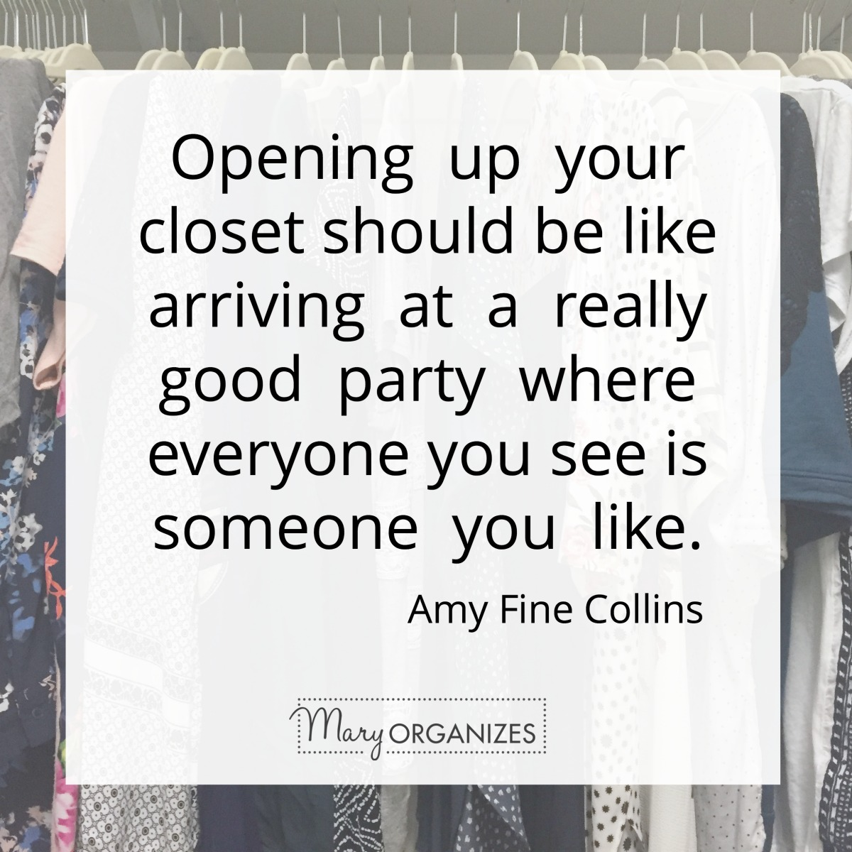 Opening up your closet should be like arriving at a really good party - Amy Fine Collins - Mary ORGANIZES
