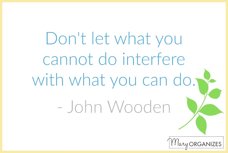 dont let what you cannot do interfere with what you can do - john wooden - mary organizes