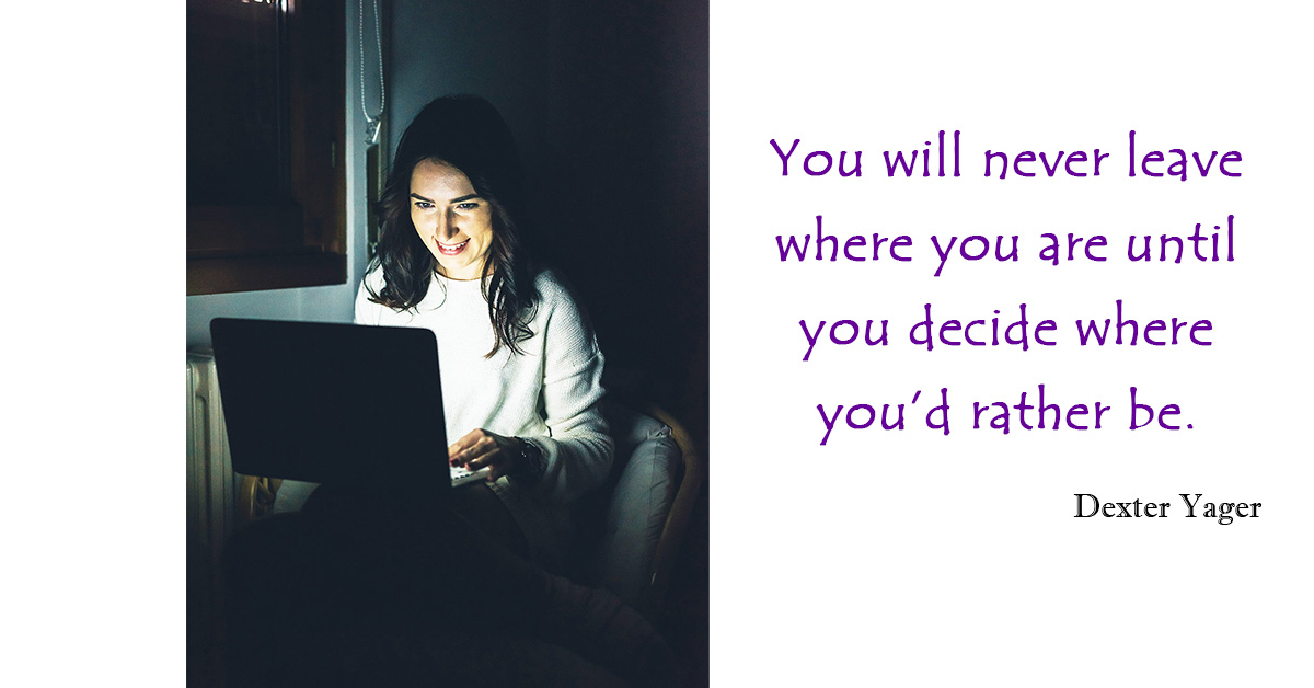 You will never leave where you are until you decide where you'd rather be. - Dexter Yager
