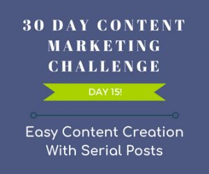 Easy Content Creation With Serial Posts. 30-Day Content Marketing Challenge Day 15!