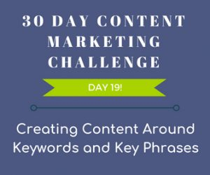 Creating Content Around Keywords and Key Phrases. 30 Day Content Marketing Challenge Day 19!
