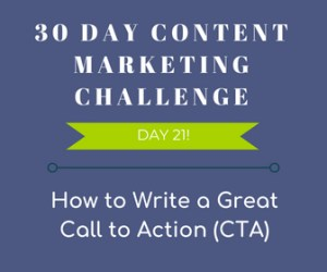 How to Write a Great Call to Action. 30-Day Content Marketing Challenge Day 21!