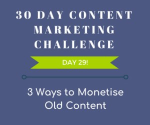 3 Ways to Monetise Old Content. 30-Day Content Marketing Challenge Day 29! - monetise your content